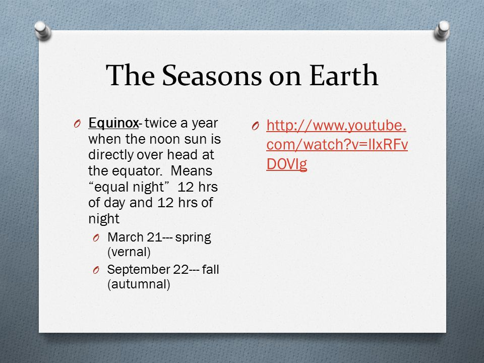 "The Seasons on Earth O Equinox- twice a year when the noon sun is directly over head at the equator. Means ""equal night"" 12 hrs of day and 12 hrs of n"
