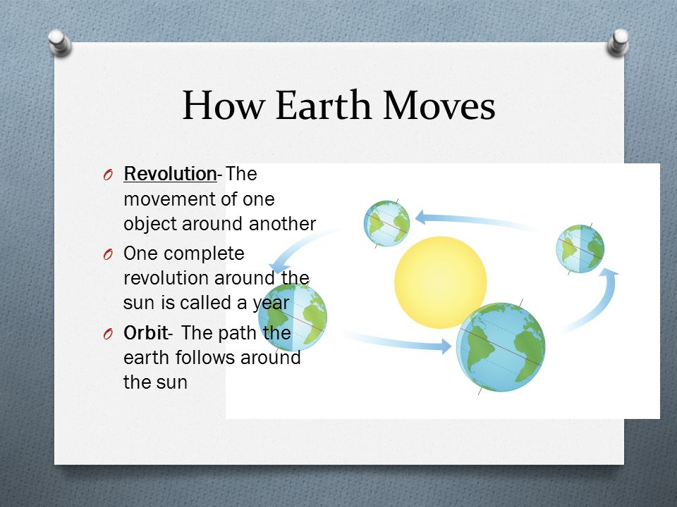 How Earth Moves O Revolution- The movement of one object around another O One complete revolution around the sun is called a year O Orbit- The path the earth follows around the sun