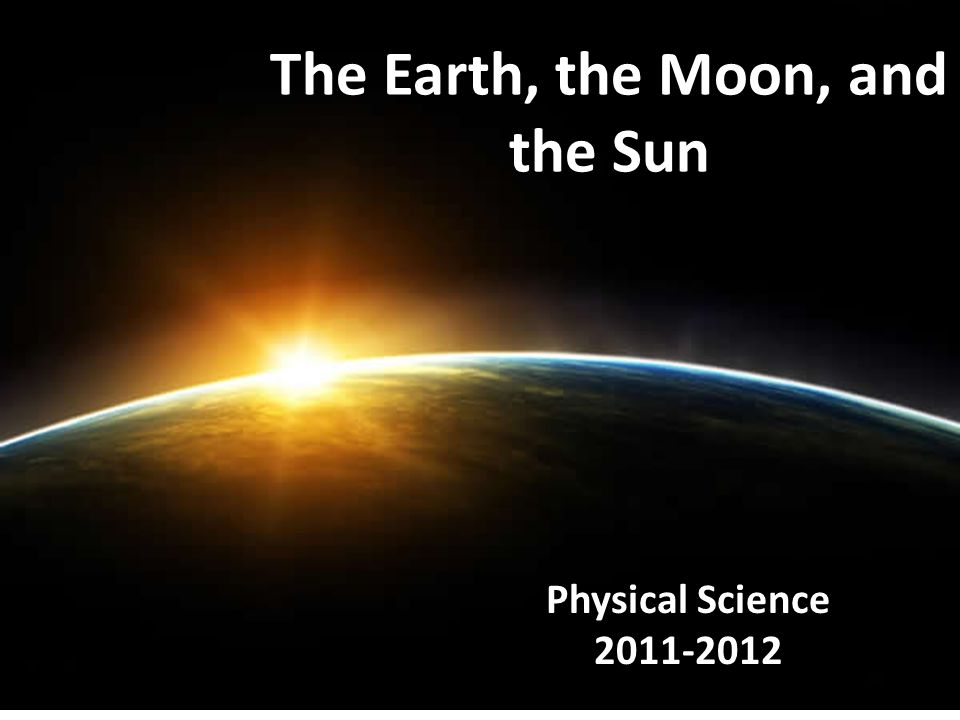 The Earth, the Moon, and the Sun Physical Science 2011-2012