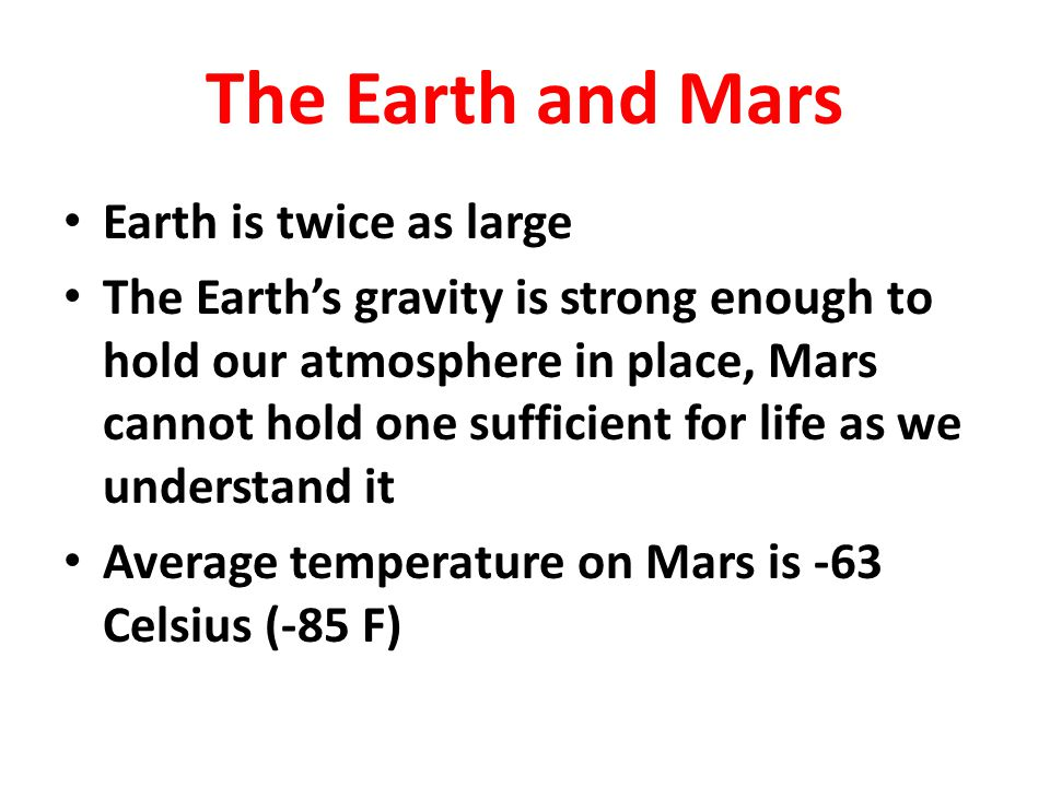 The Earth and Mars Earth is twice as large The Earth's gravity is strong enough to hold our atmosphere in place, Mars cannot hold one sufficient for l
