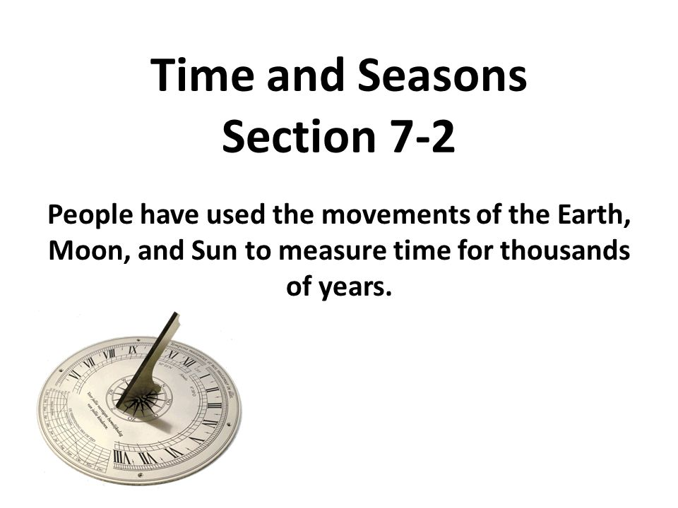 Time and Seasons Section 7-2 People have used the movements of the Earth, Moon, and Sun to measure time for thousands of years.