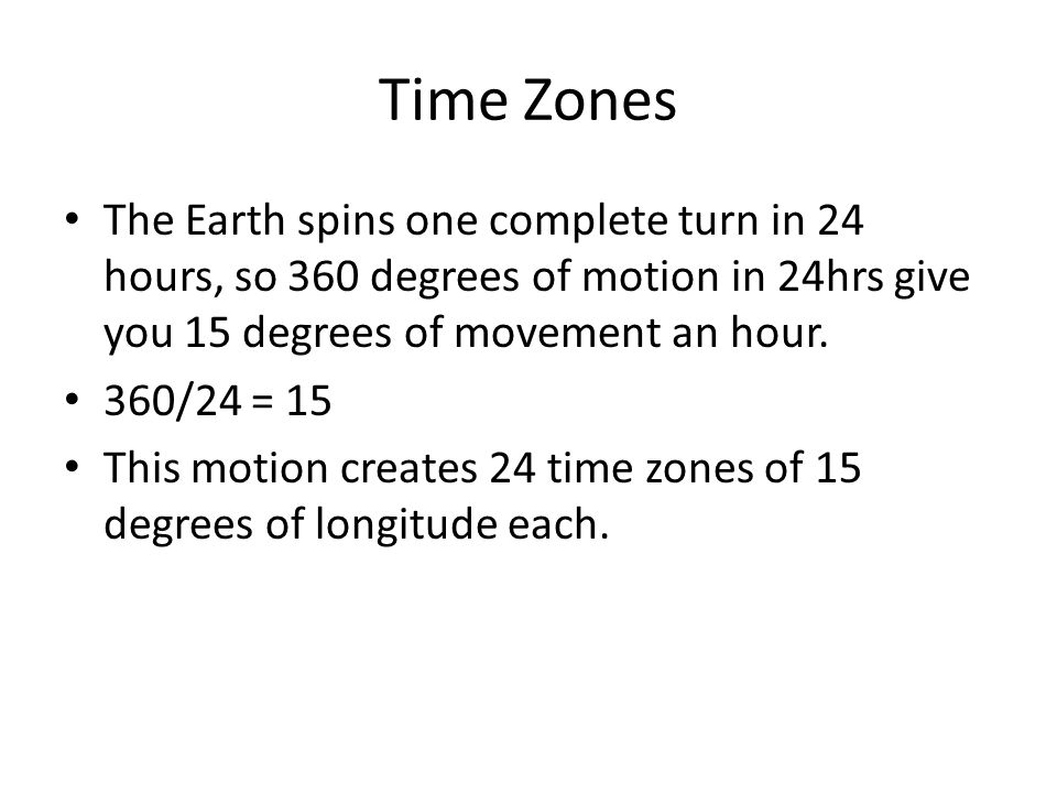 Time Zones The Earth spins one complete turn in 24 hours, so 360 degrees of motion in 24hrs give you 15 degrees of movement an hour. 360/24 = 15 This