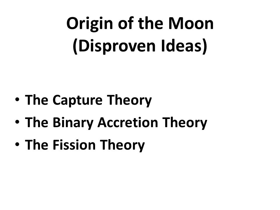 Origin of the Moon (Disproven Ideas) The Capture Theory The Binary Accretion Theory The Fission Theory