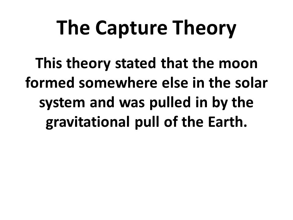 The Capture Theory This theory stated that the moon formed somewhere else in the solar system and was pulled in by the gravitational pull of the Earth
