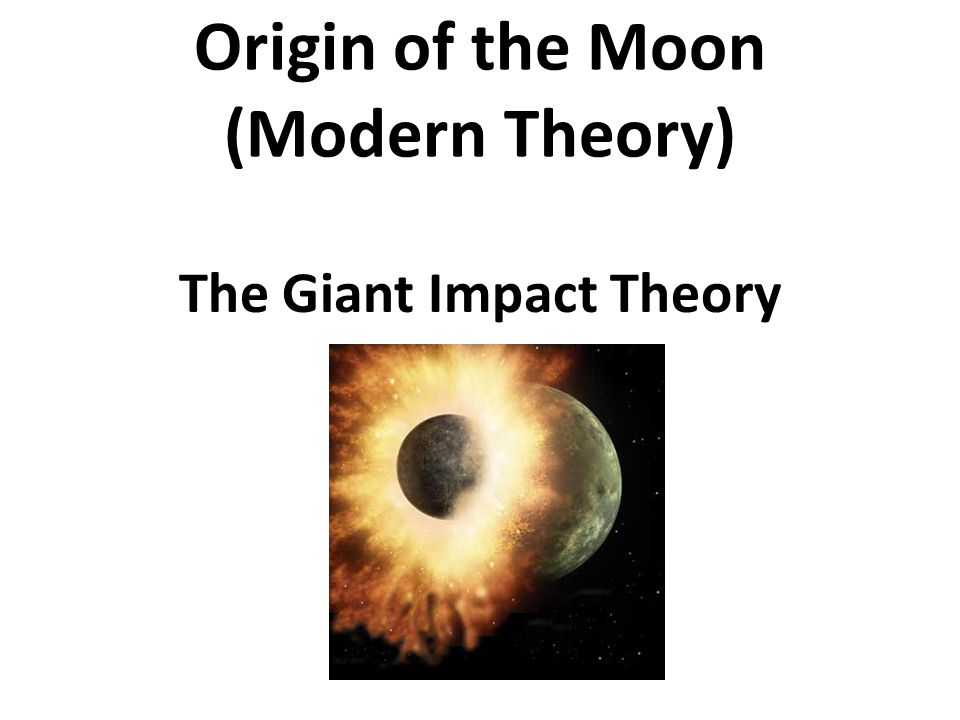 Origin of the Moon (Modern Theory) The Giant Impact Theory