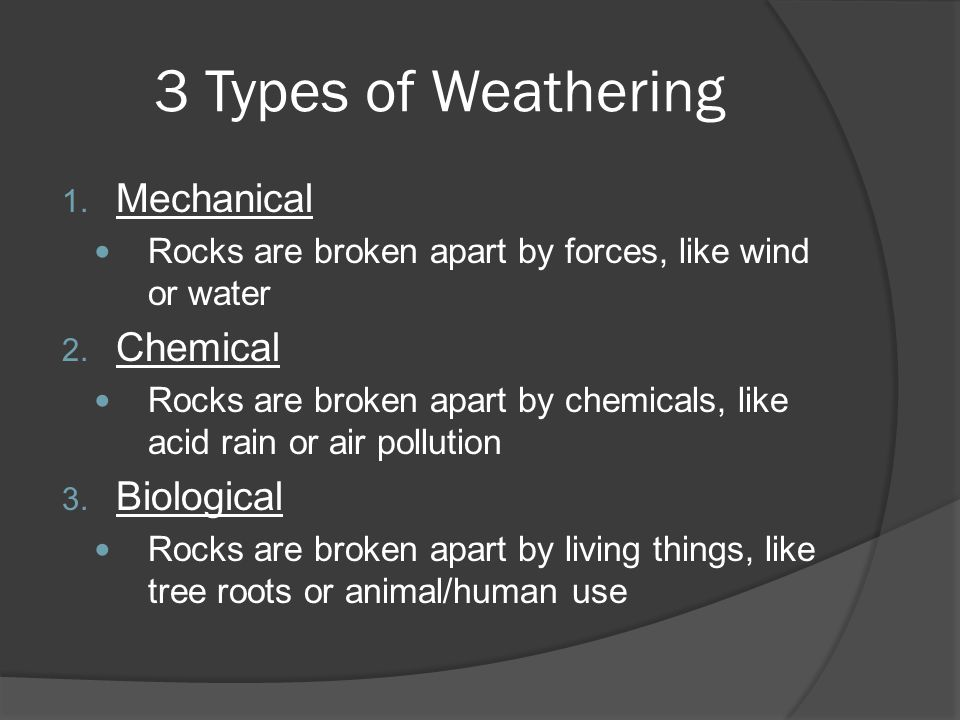3 Types of Weathering 1. Mechanical Rocks are broken apart by forces, like wind or water 2. Chemical Rocks are broken apart by chemicals, like acid ra