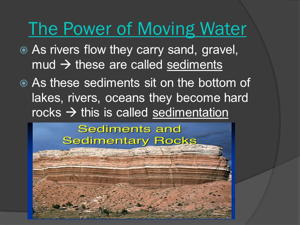 The Power of Moving Water  As rivers flow they carry sand, gravel, mud  these are called sediments  As these sediments sit on the bottom of lakes,