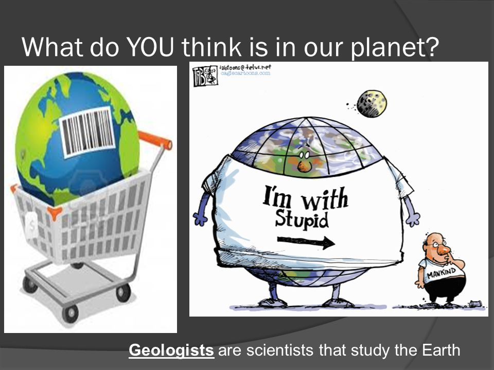 What do YOU think is in our planet? Geologists are scientists that study the Earth