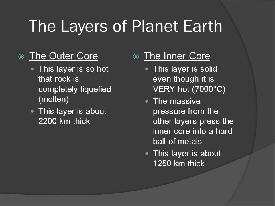 The Layers of Planet Earth  The Outer Core This layer is so hot that rock is completely liquefied (molten) This layer is about 2200 km thick  The In