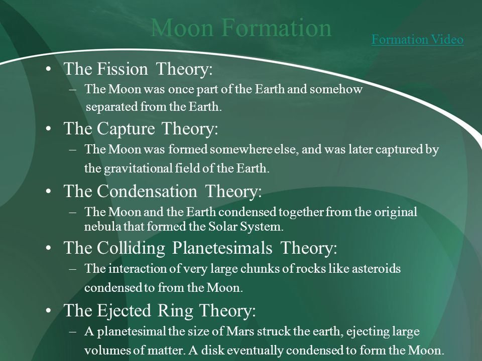Moon Formation The Fission Theory: –The Moon was once part of the Earth and somehow separated from the Earth. The Capture Theory: –The Moon was formed