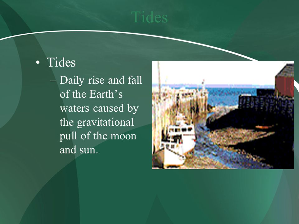 Tides –Daily rise and fall of the Earth's waters caused by the gravitational pull of the moon and sun.