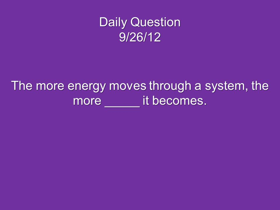 Daily Question 9/26/12 The more energy moves through a system, the more _____ it becomes.