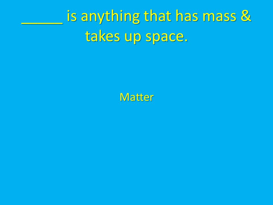 _____ is anything that has mass & takes up space. Matter