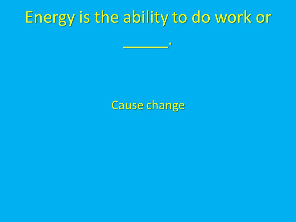 Energy is the ability to do work or _____. Cause change