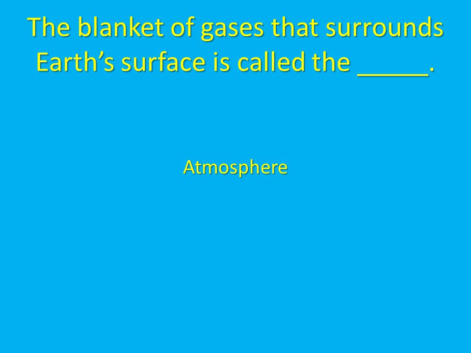 The blanket of gases that surrounds Earth's surface is called the _____. Atmosphere