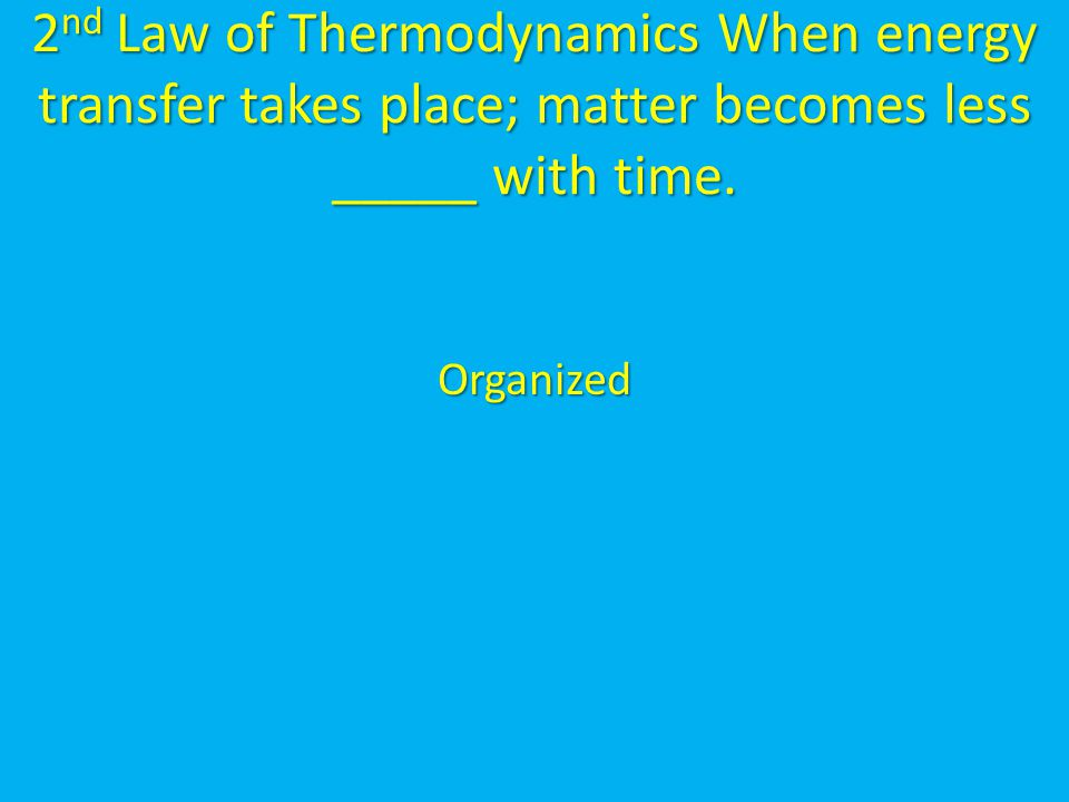 2 nd Law of Thermodynamics When energy transfer takes place; matter becomes less _____ with time. Organized