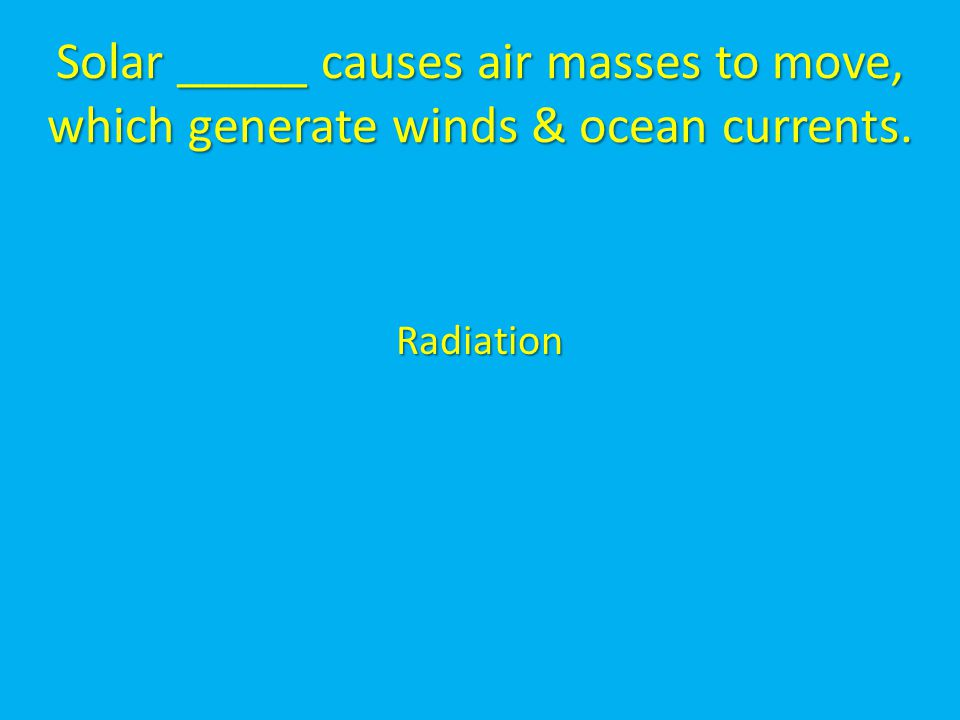 Solar _____ causes air masses to move, which generate winds & ocean currents. Radiation