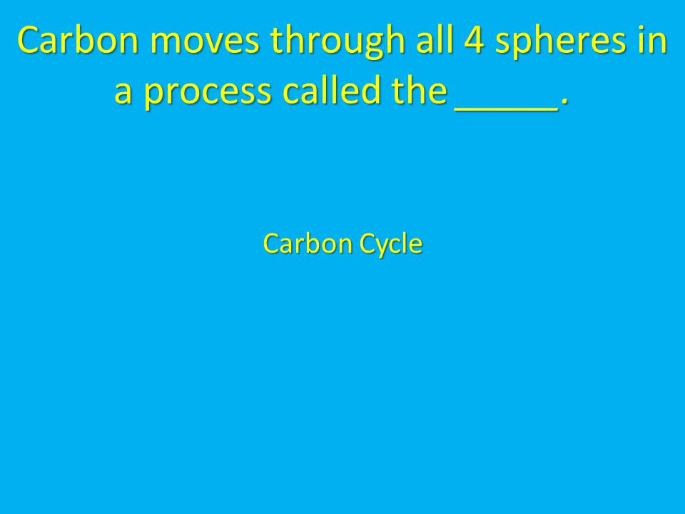 Carbon moves through all 4 spheres in a process called the _____. Carbon Cycle