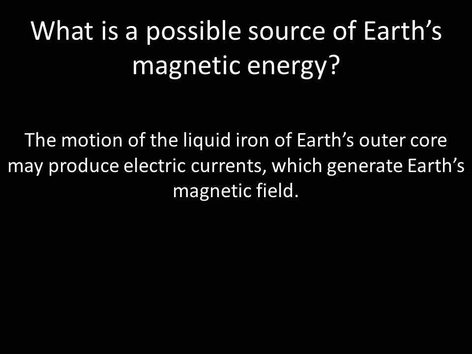 What is a possible source of Earth's magnetic energy? The motion of the liquid iron of Earth's outer core may produce electric currents, which generat