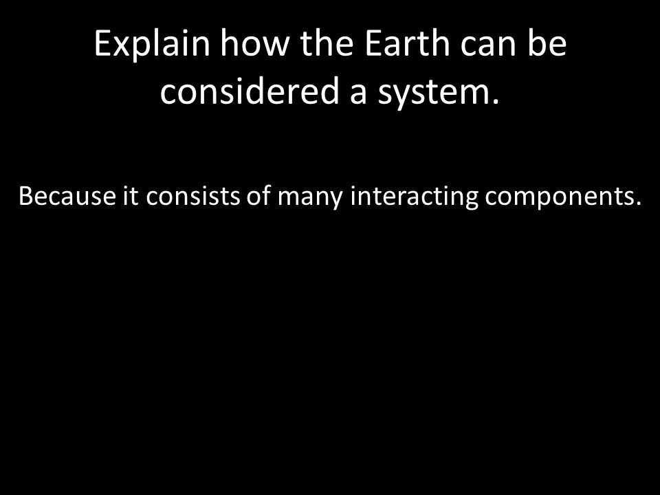 Explain how the Earth can be considered a system. Because it consists of many interacting components.