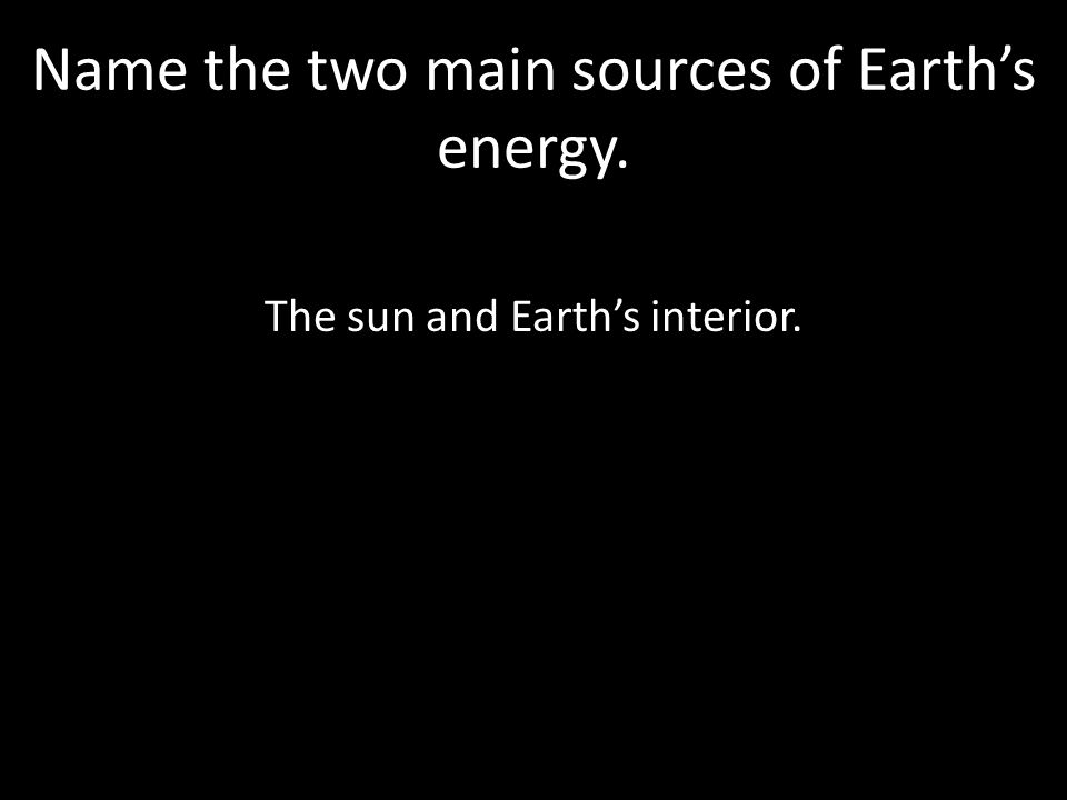 Name the two main sources of Earth's energy. The sun and Earth's interior.