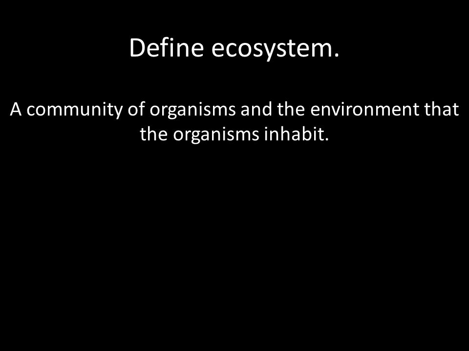 Define ecosystem. A community of organisms and the environment that the organisms inhabit.