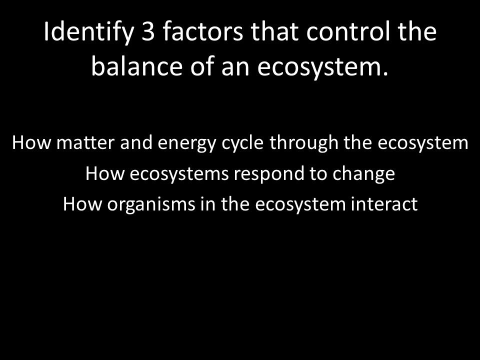 Identify 3 factors that control the balance of an ecosystem. How matter and energy cycle through the ecosystem How ecosystems respond to change How or