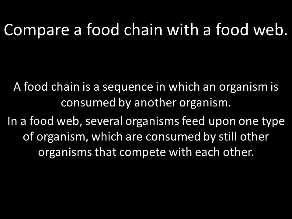 Compare a food chain with a food web. A food chain is a sequence in which an organism is consumed by another organism. In a food web, several organism