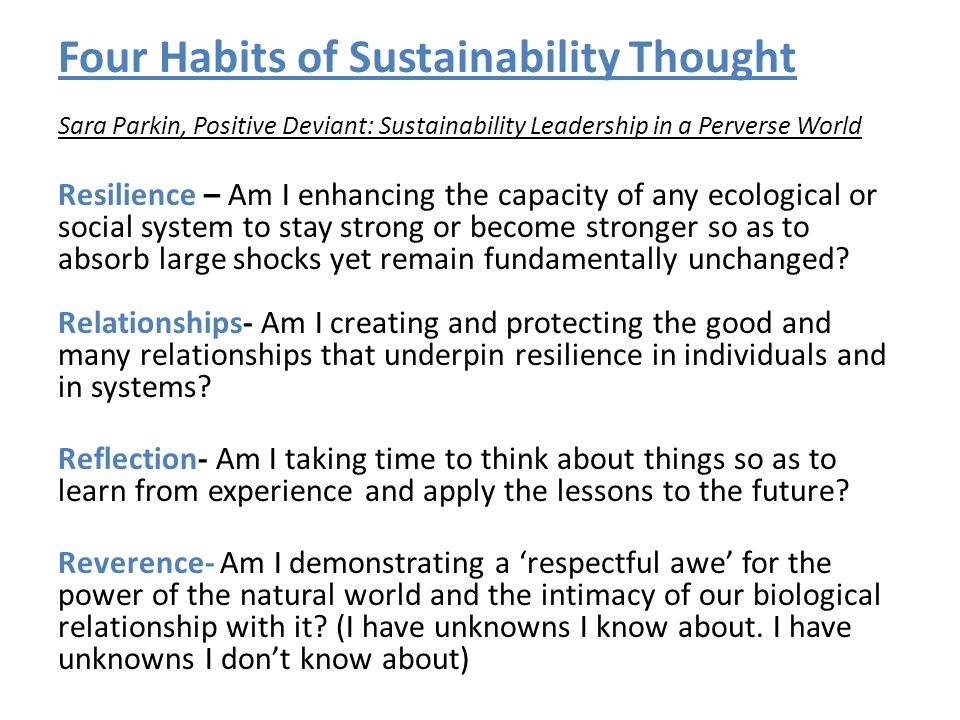 Four Habits of Sustainability Thought Sara Parkin, Positive Deviant: Sustainability Leadership in a Perverse World Resilience – Am I enhancing the capacity of any ecological or social system to stay strong or become stronger so as to absorb large shocks yet remain fundamentally unchanged.