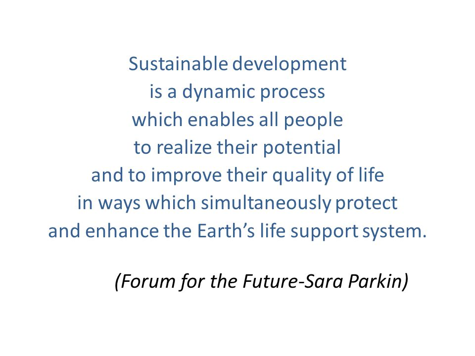 Sustainable development is a dynamic process which enables all people to realize their potential and to improve their quality of life in ways which simultaneously protect and enhance the Earth's life support system.