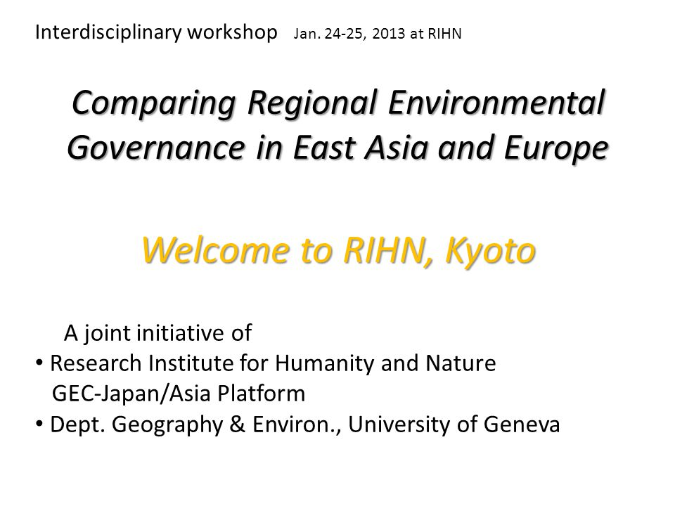 Comparing Regional Environmental Governance in East Asia and Europe A joint initiative of Research Institute for Humanity and Nature GEC-Japan/Asia Platform Dept.