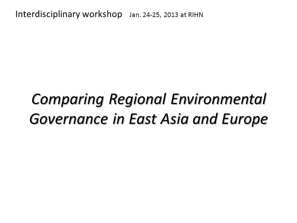 Comparing Regional Environmental Governance in East Asia and Europe Interdisciplinary workshop Jan.