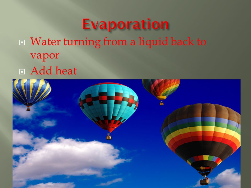 Water turning from a liquid back to vapor  Add heat