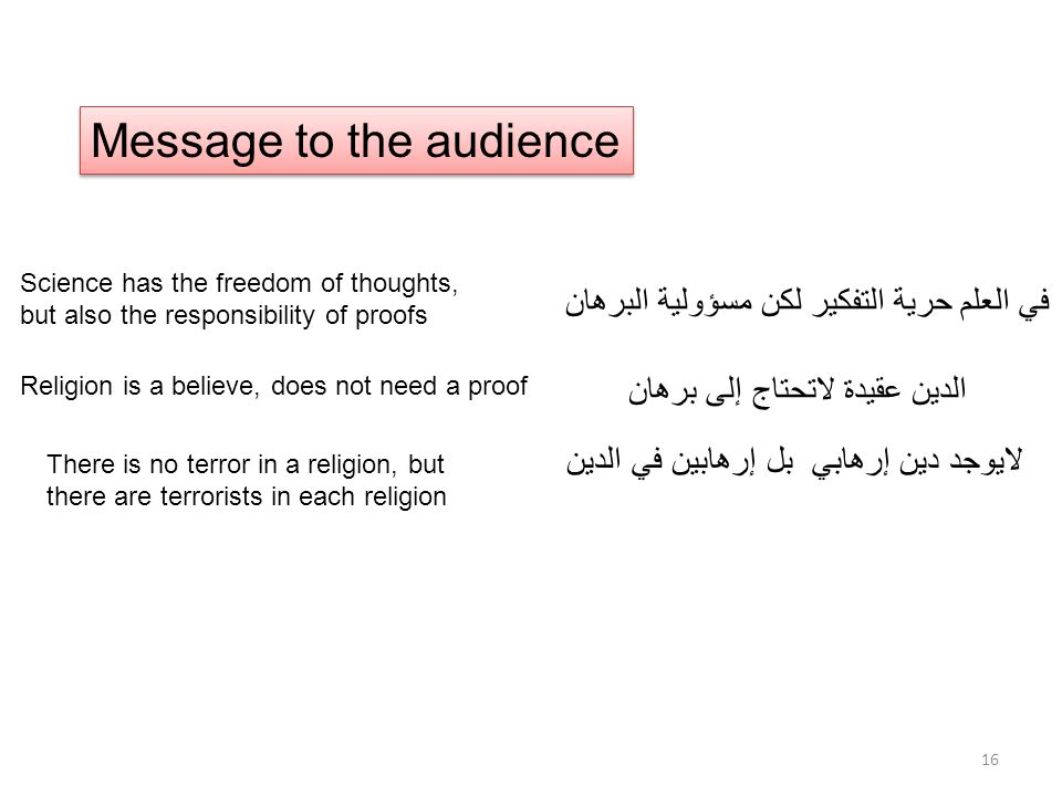 Message to the audience Science has the freedom of thoughts, but also the responsibility of proofs Religion is a believe, does not need a proof في العلم حرية التفكير لكن مسؤولية البرهان الدين عقيدة لاتحتاج إلى برهان لايوجد دين إرهابي بل إرهابين في الدين There is no terror in a religion, but there are terrorists in each religion 16