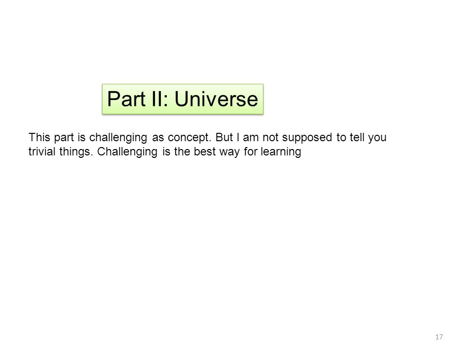 17 Part II: Universe This part is challenging as concept. But I am not supposed to tell you trivial things. Challenging is the best way for learning