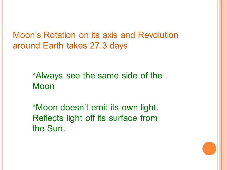 Moon's Rotation on its axis and Revolution around Earth takes 27.3 days *Always see the same side of the Moon *Moon doesn't emit its own light.