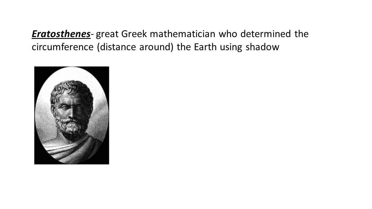 Eratosthenes- great Greek mathematician who determined the circumference (distance around) the Earth using shadow observations.