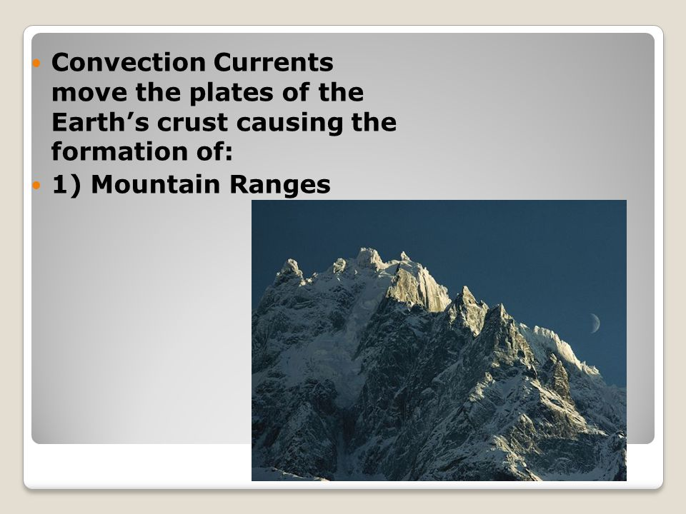 Convection Currents move the plates of the Earth's crust causing the formation of: 1) Mountain Ranges