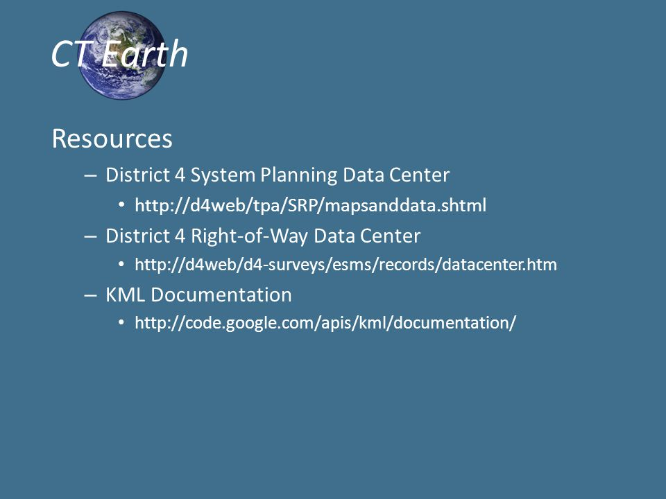 Resources – District 4 System Planning Data Center http://d4web/tpa/SRP/mapsanddata.shtml – District 4 Right-of-Way Data Center http://d4web/d4-surveys/esms/records/datacenter.htm – KML Documentation http://code.google.com/apis/kml/documentation/ CT Earth
