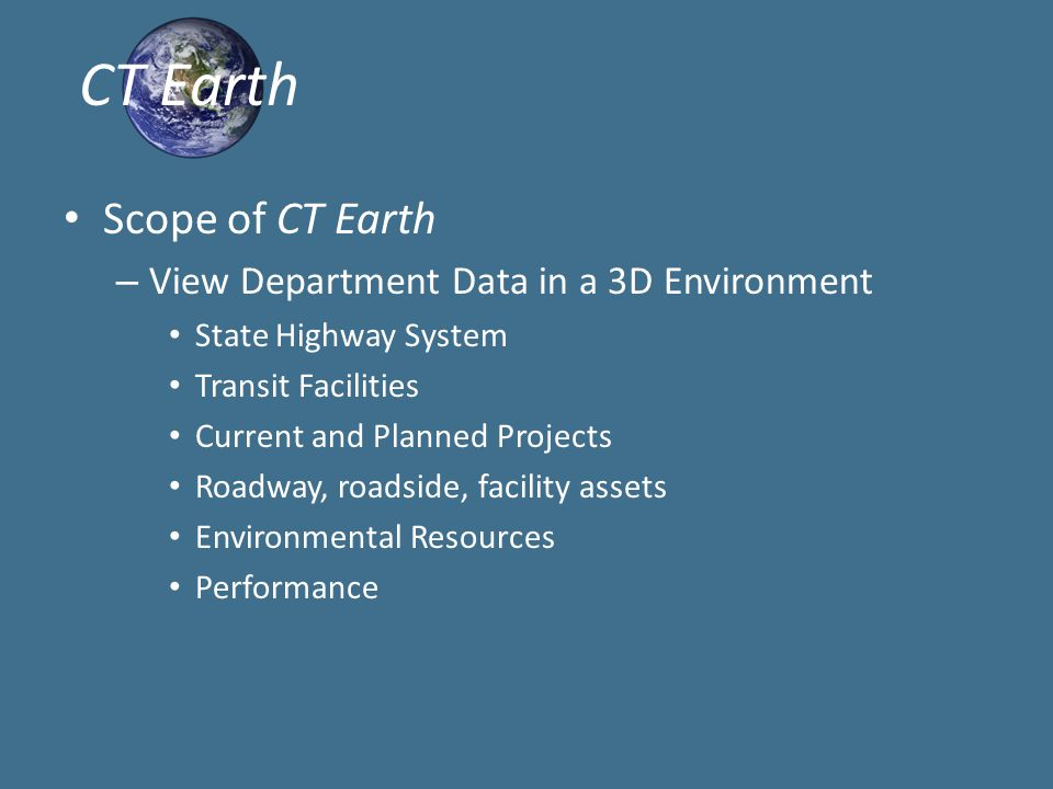 Scope of CT Earth – View Department Data in a 3D Environment State Highway System Transit Facilities Current and Planned Projects Roadway, roadside, facility assets Environmental Resources Performance CT Earth