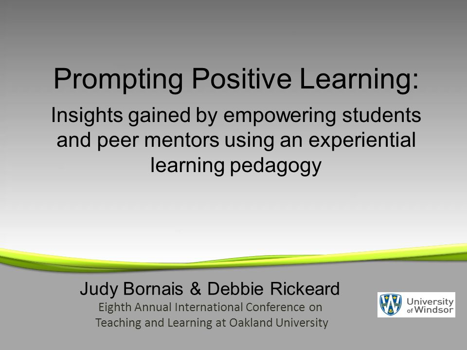 Judy Bornais & Debbie Rickeard Eighth Annual International Conference on Teaching and Learning at Oakland University Prompting Positive Learning: Insights gained by empowering students and peer mentors using an experiential learning pedagogy