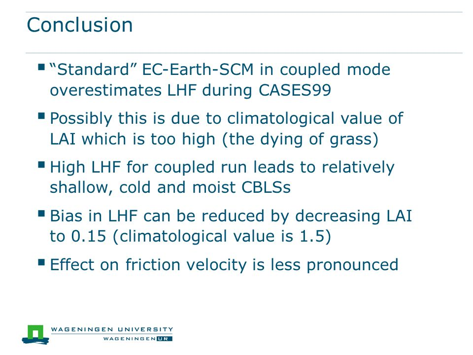 Conclusion  Standard EC-Earth-SCM in coupled mode overestimates LHF during CASES99  Possibly this is due to climatological value of LAI which is too high (the dying of grass)  High LHF for coupled run leads to relatively shallow, cold and moist CBLSs  Bias in LHF can be reduced by decreasing LAI to 0.15 (climatological value is 1.5)  Effect on friction velocity is less pronounced