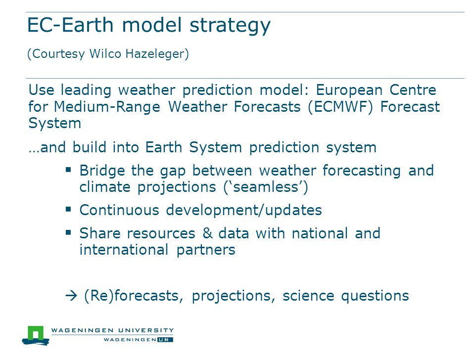 EC-Earth model strategy (Courtesy Wilco Hazeleger) Use leading weather prediction model: European Centre for Medium-Range Weather Forecasts (ECMWF) Fo