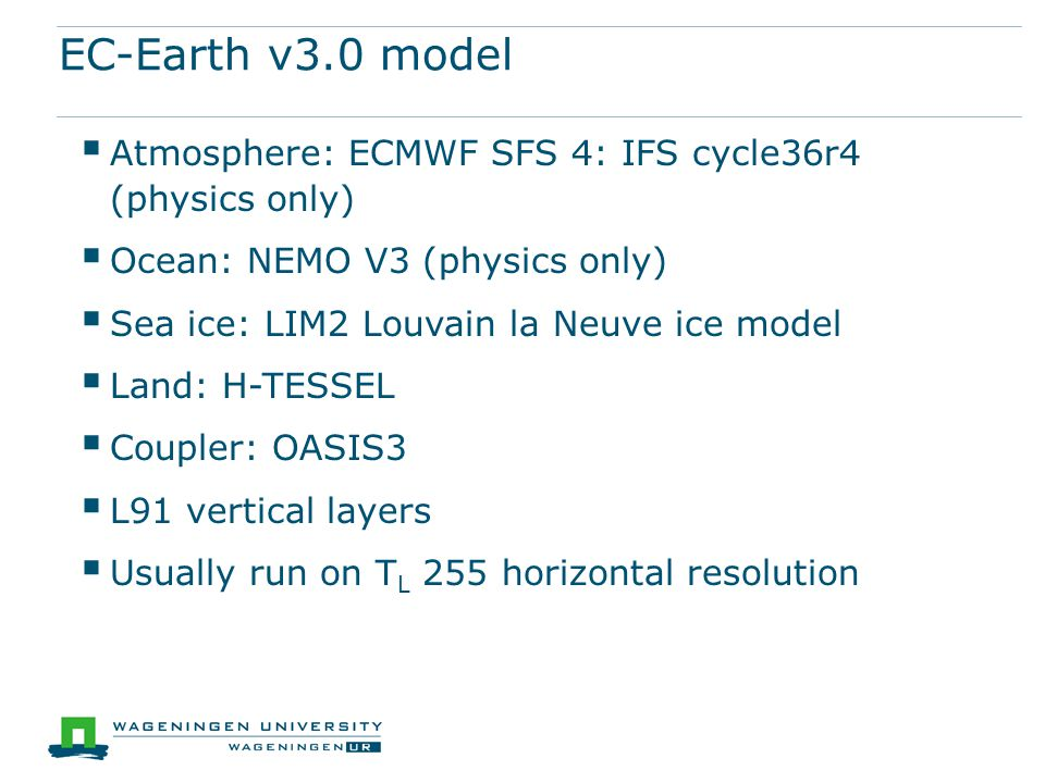 EC-Earth v3.0 model  Atmosphere: ECMWF SFS 4: IFS cycle36r4 (physics only)  Ocean: NEMO V3 (physics only)  Sea ice: LIM2 Louvain la Neuve ice model  Land: H-TESSEL  Coupler: OASIS3  L91 vertical layers  Usually run on T L 255 horizontal resolution