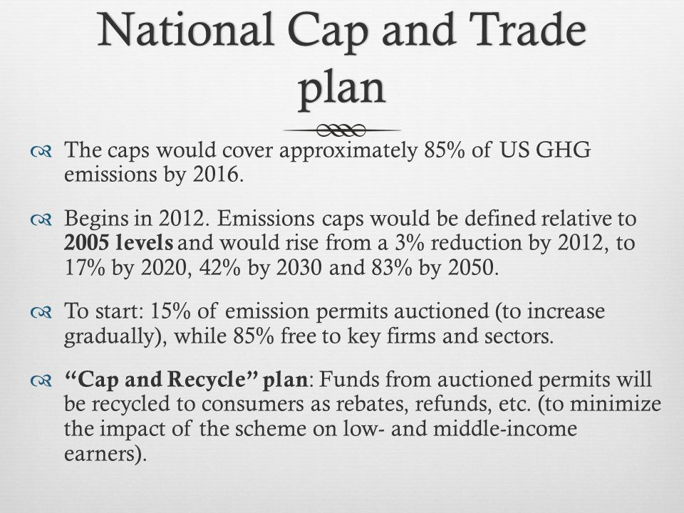 National Cap and Trade plan  The caps would cover approximately 85% of US GHG emissions by 2016.