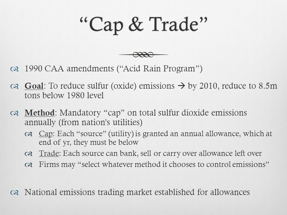 Cap & Trade Cap & Trade  1990 CAA amendments ( Acid Rain Program )  Goal : To reduce sulfur (oxide) emissions  by 2010, reduce to 8.5m tons below 1980 level  Method : Mandatory cap on total sulfur dioxide emissions annually (from nation's utilities)  Cap: Each source (utility) is granted an annual allowance, which at end of yr, they must be below  Trade: Each source can bank, sell or carry over allowance left over  Firms may select whatever method it chooses to control emissions  National emissions trading market established for allowances