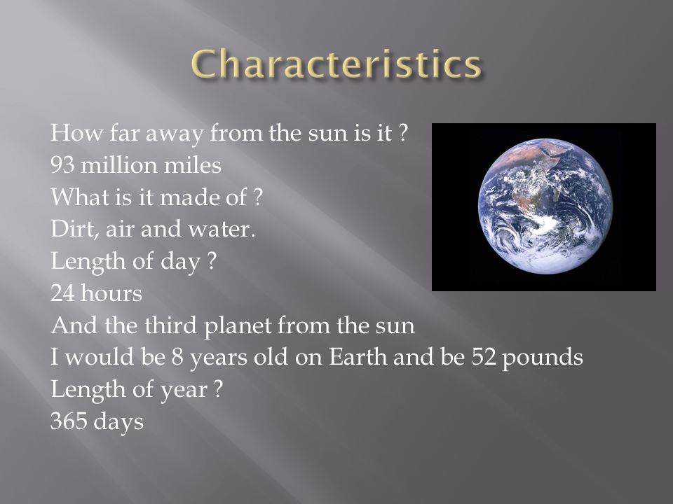  Earth is the 3 rd planet from the sun and it takes 24 hours on earth to be 1 day It takes 365 days to orbit around the sun to make one year I would be 8 years old and 52 pounds