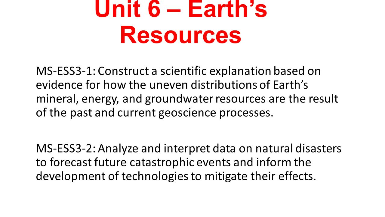 Unit 6 – Earth's Resources MS-ESS3-1: Construct a scientific explanation based on evidence for how the uneven distributions of Earth's mineral, energy