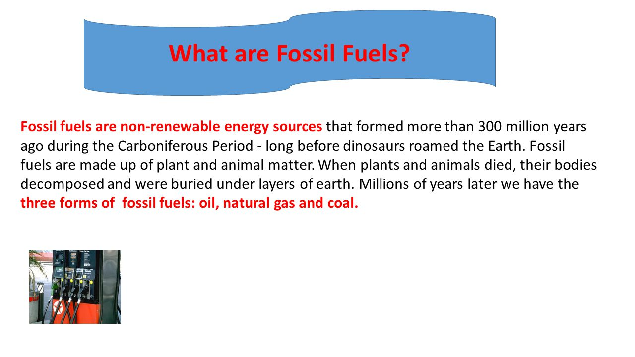 Fossil fuels are non-renewable energy sources that formed more than 300 million years ago during the Carboniferous Period - long before dinosaurs roam