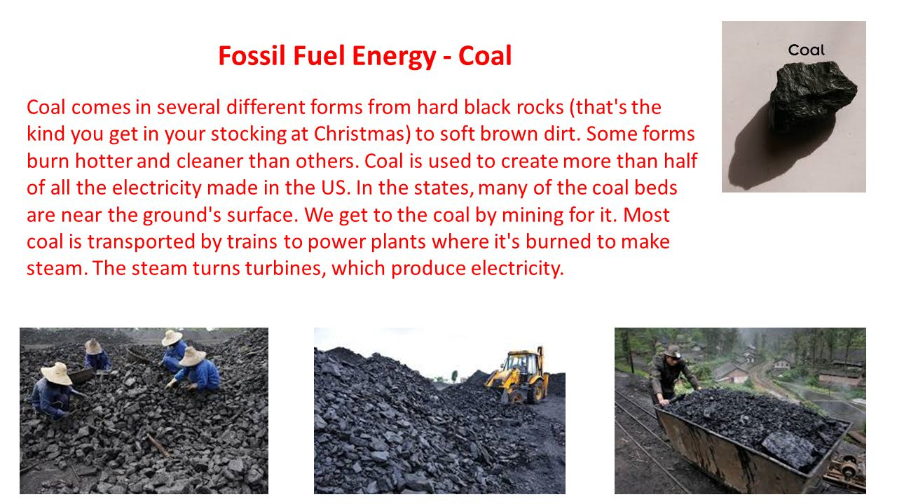 Fossil Fuel Energy - Coal Coal comes in several different forms from hard black rocks (that's the kind you get in your stocking at Christmas) to soft
